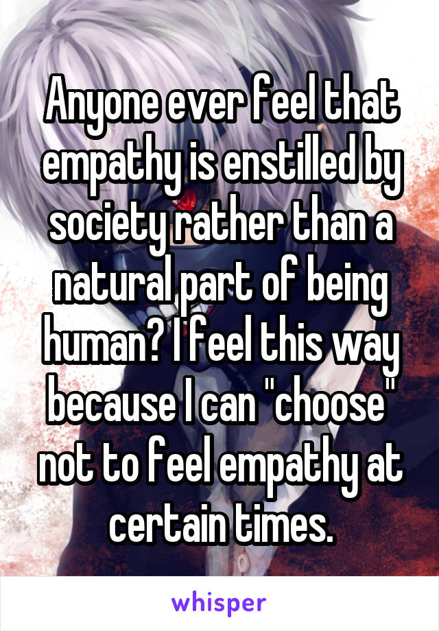 """Anyone ever feel that empathy is enstilled by society rather than a natural part of being human? I feel this way because I can """"choose"""" not to feel empathy at certain times."""