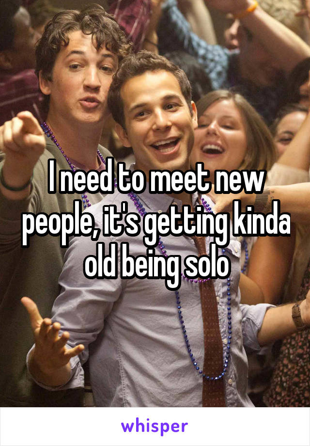 I need to meet new people, it's getting kinda old being solo