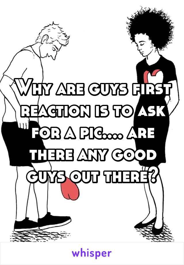 Why are guys first reaction is to ask for a pic.... are there any good guys out there?