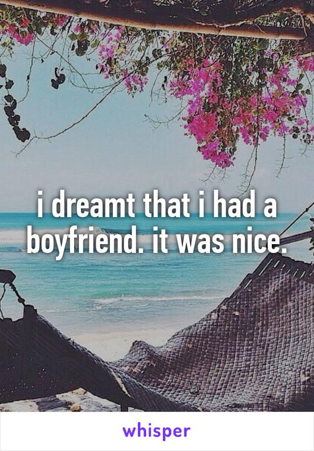 i dreamt that i had a boyfriend. it was nice.