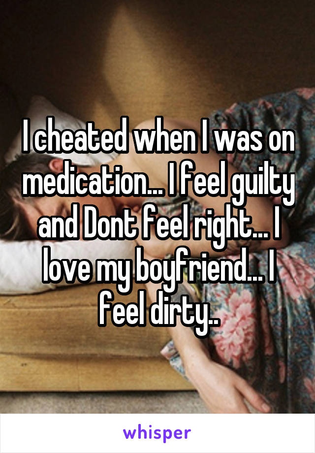I cheated when I was on medication... I feel guilty and Dont feel right... I love my boyfriend... I feel dirty..