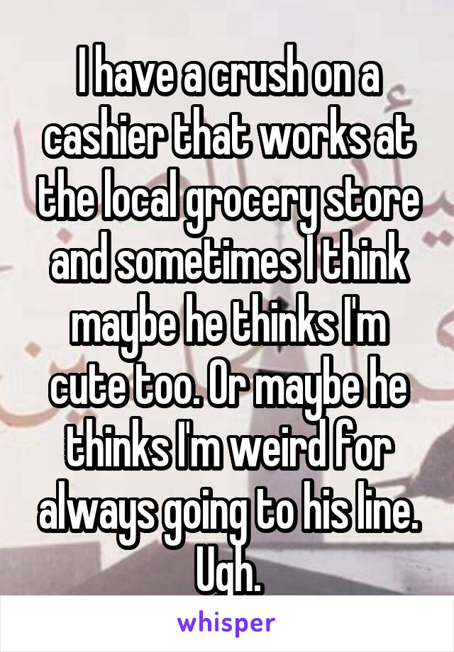 I have a crush on a cashier that works at the local grocery store and sometimes I think maybe he thinks I'm cute too. Or maybe he thinks I'm weird for always going to his line. Ugh.
