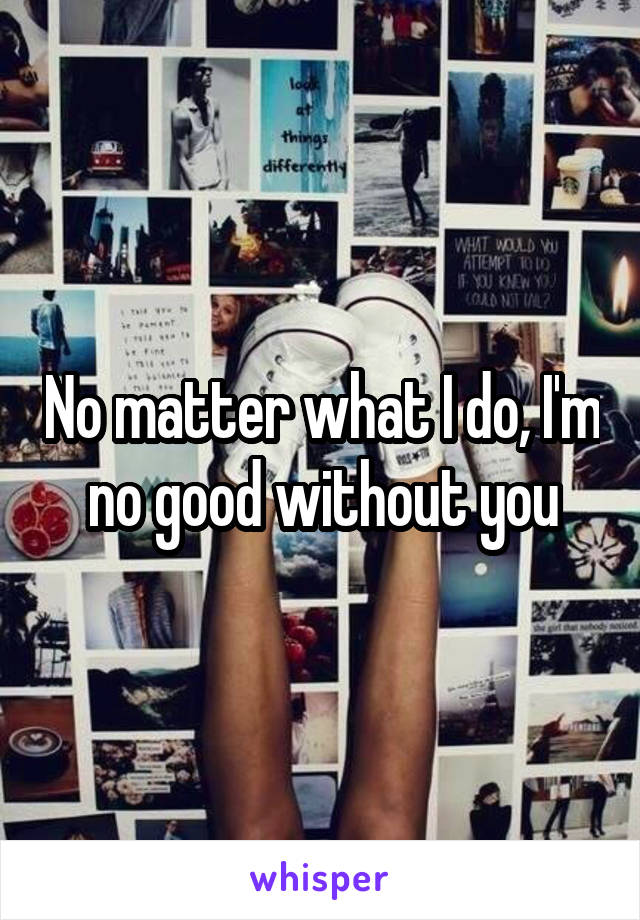 No matter what I do, I'm no good without you
