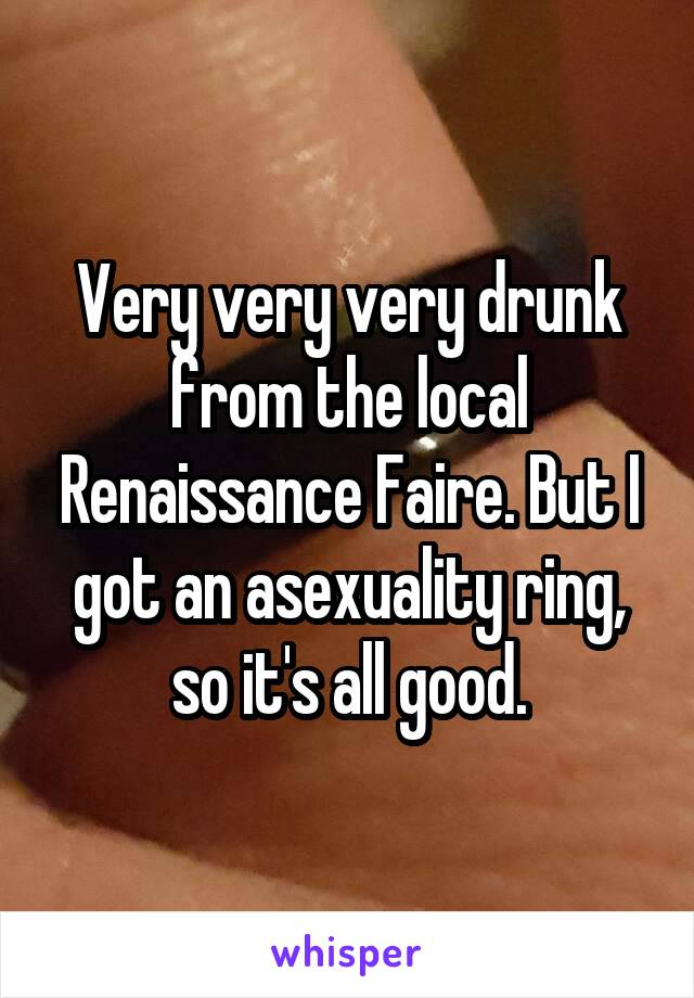Very very very drunk from the local Renaissance Faire. But I got an asexuality ring, so it's all good.