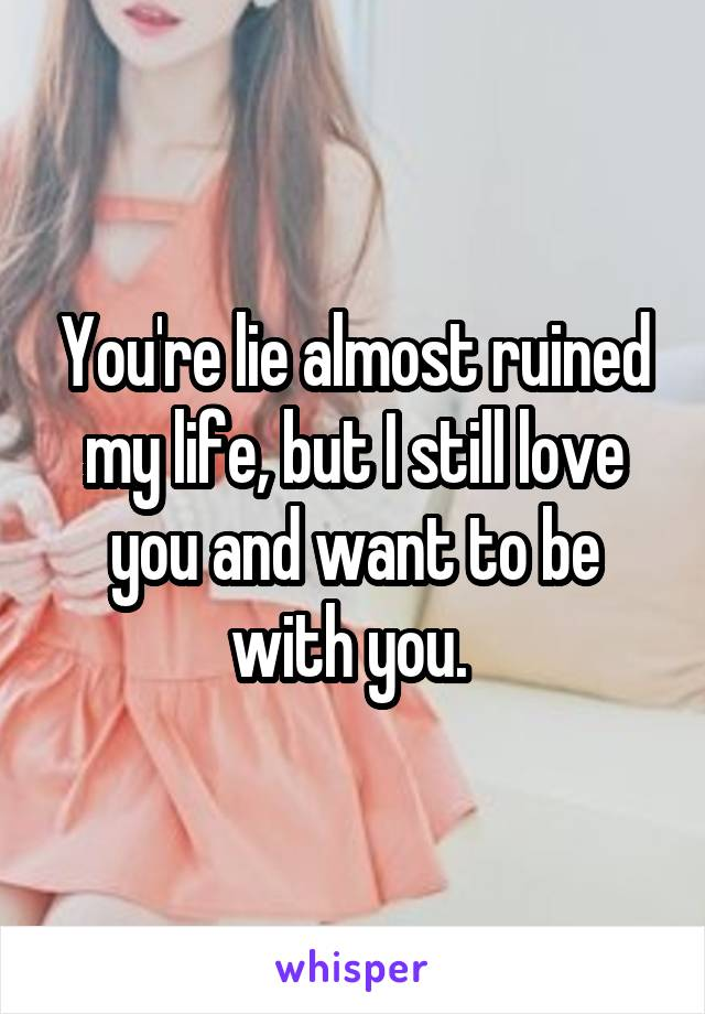 You're lie almost ruined my life, but I still love you and want to be with you.