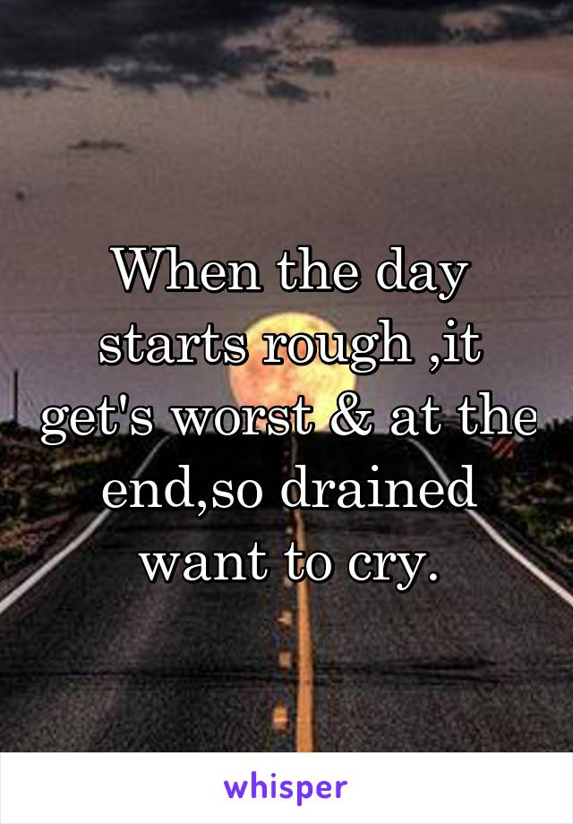 When the day starts rough ,it get's worst & at the end,so drained want to cry.