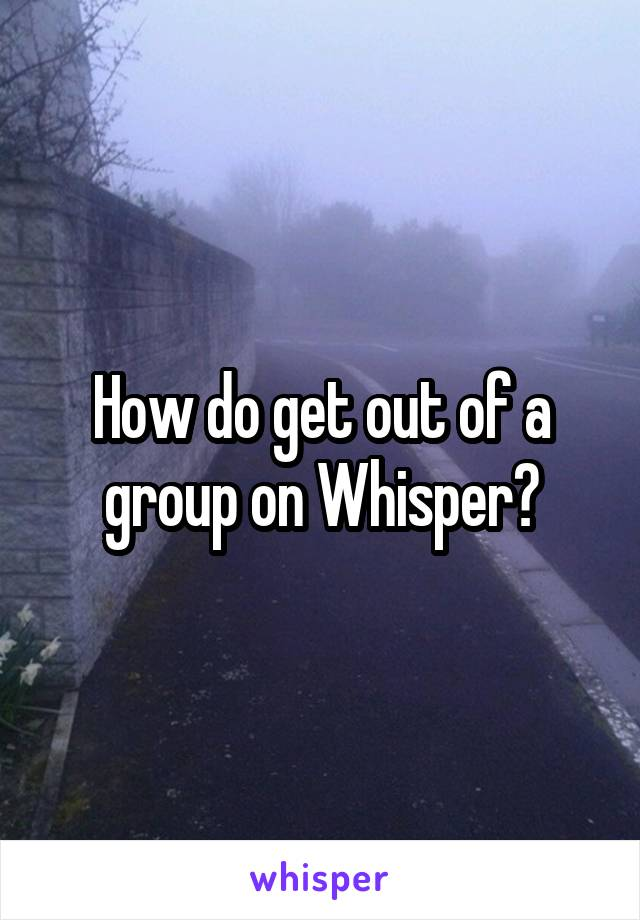 How do get out of a group on Whisper?