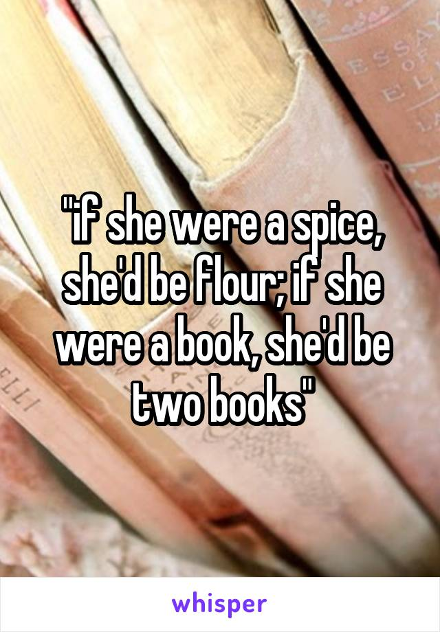 """""""if she were a spice, she'd be flour; if she were a book, she'd be two books"""""""