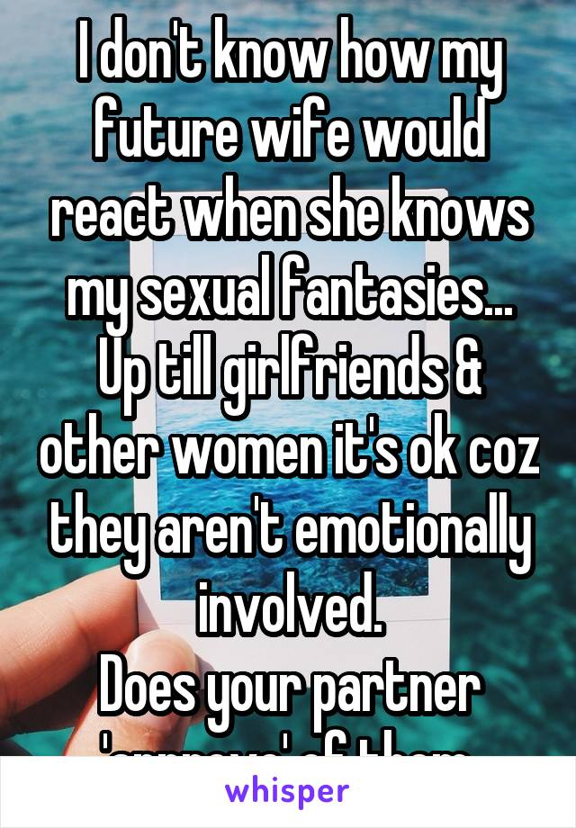 I don't know how my future wife would react when she knows my sexual fantasies... Up till girlfriends & other women it's ok coz they aren't emotionally involved. Does your partner 'approve' of them.