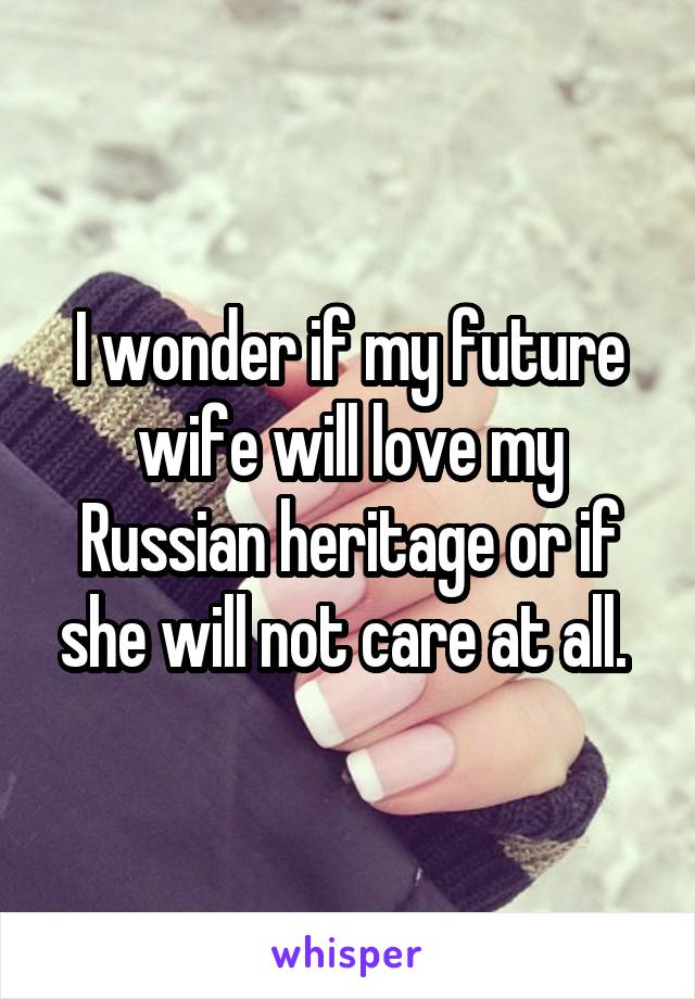 I wonder if my future wife will love my Russian heritage or if she will not care at all.