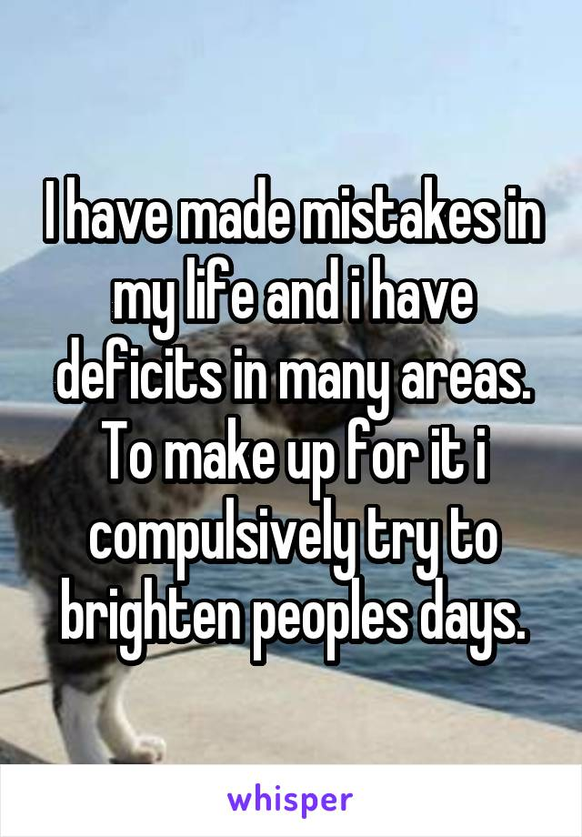 I have made mistakes in my life and i have deficits in many areas. To make up for it i compulsively try to brighten peoples days.