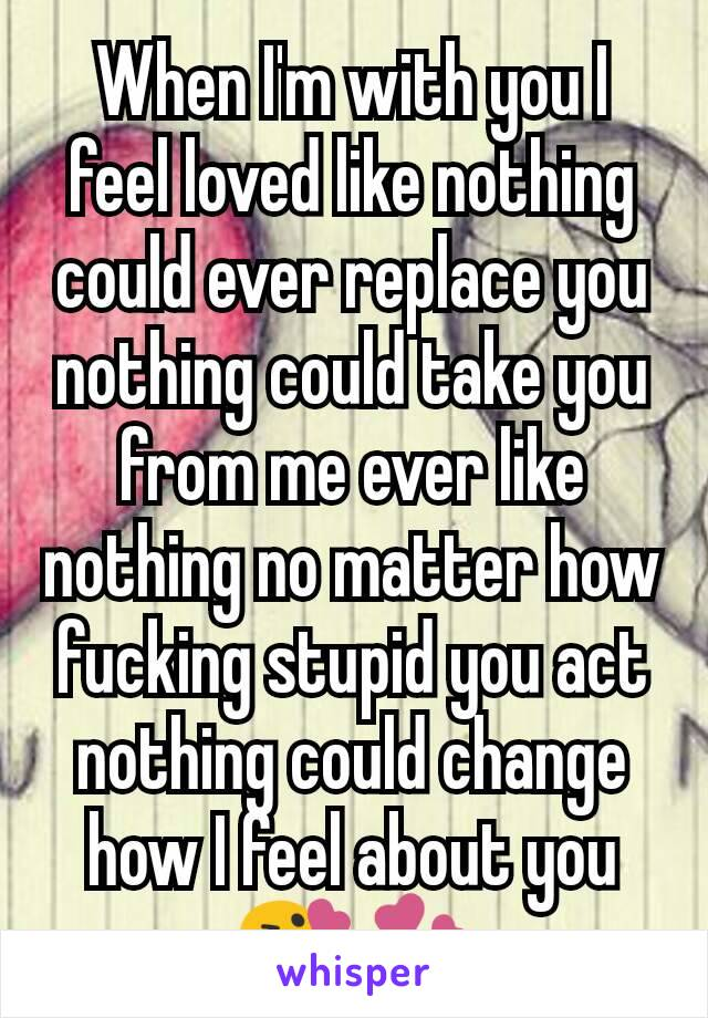 When I'm with you I feel loved like nothing could ever replace you nothing could take you from me ever like nothing no matter how fucking stupid you act nothing could change how I feel about you 😘💞