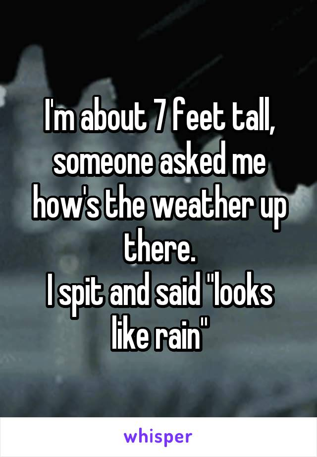 """I'm about 7 feet tall, someone asked me how's the weather up there. I spit and said """"looks like rain"""""""
