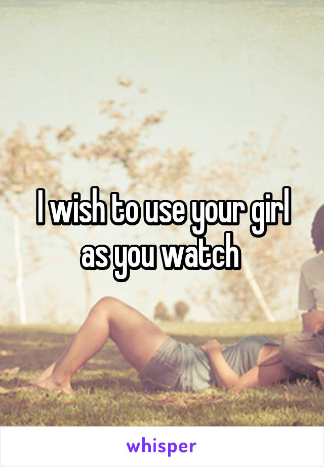 I wish to use your girl as you watch