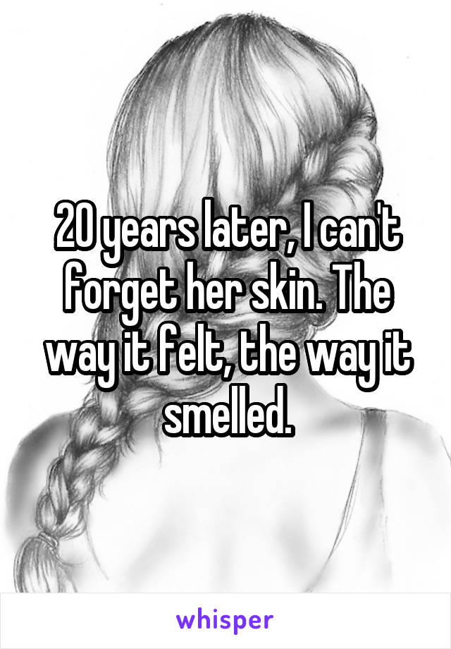 20 years later, I can't forget her skin. The way it felt, the way it smelled.