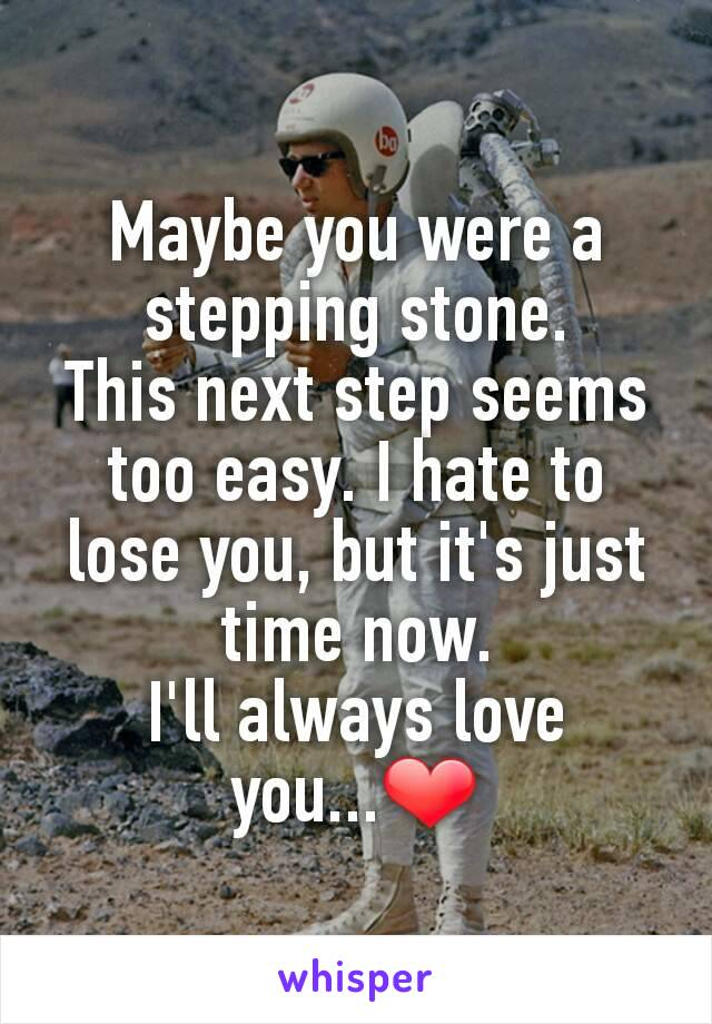 Maybe you were a stepping stone. This next step seems too easy. I hate to lose you, but it's just time now. I'll always love you...❤