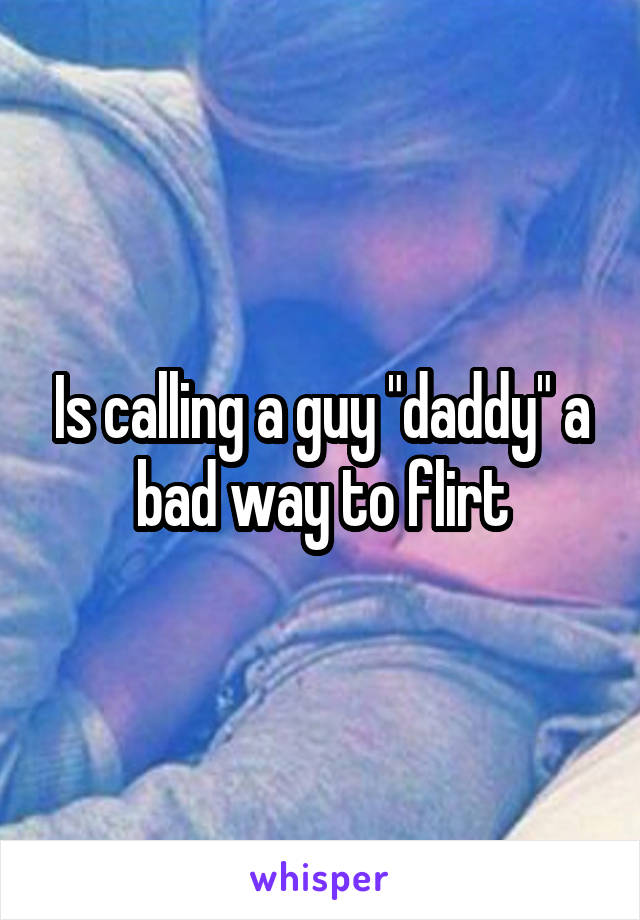 "Is calling a guy ""daddy"" a bad way to flirt"