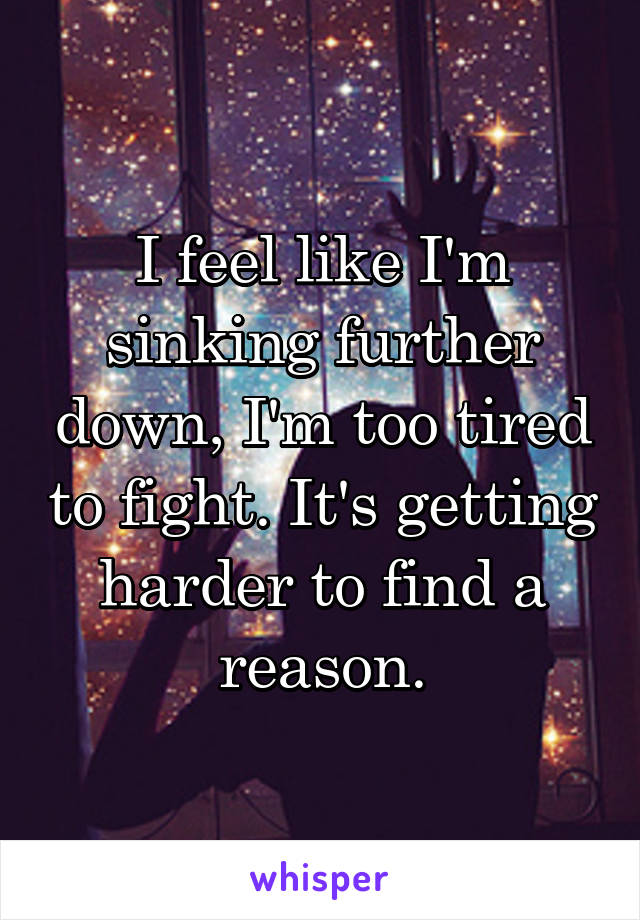 I feel like I'm sinking further down, I'm too tired to fight. It's getting harder to find a reason.