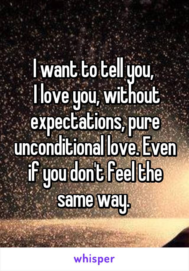 I want to tell you,   I love you, without expectations, pure unconditional love. Even if you don't feel the same way.
