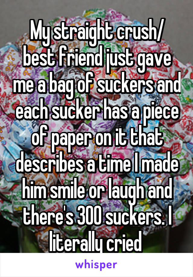 My straight crush/ best friend just gave me a bag of suckers and each sucker has a piece of paper on it that describes a time I made him smile or laugh and there's 300 suckers. I literally cried