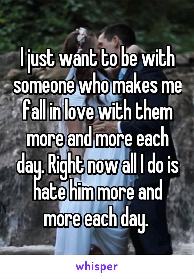 I just want to be with someone who makes me fall in love with them more and more each day. Right now all I do is hate him more and more each day.