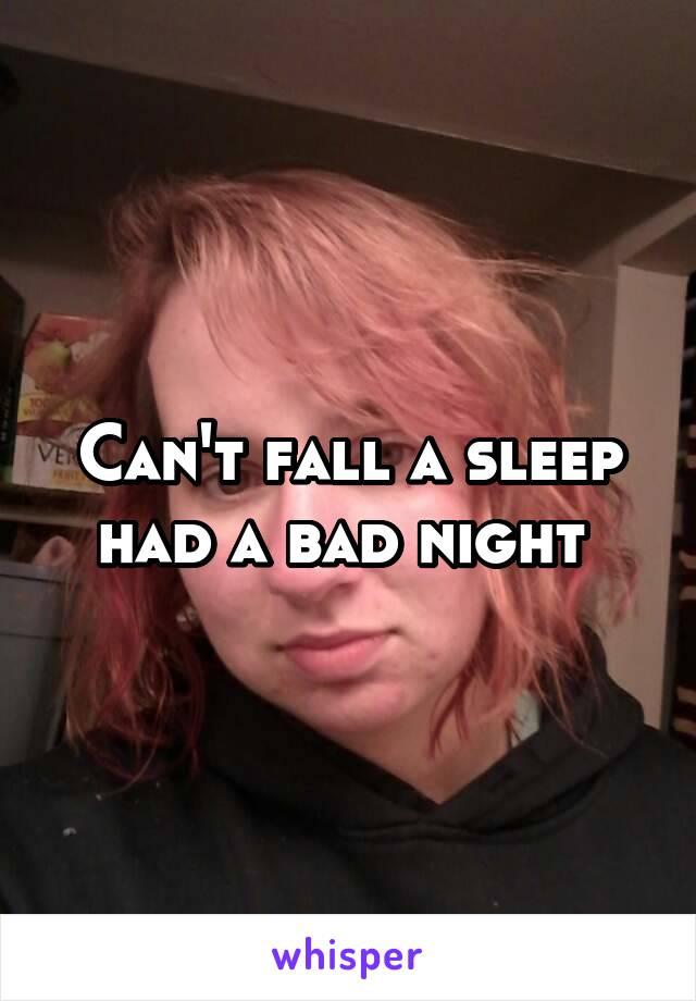 Can't fall a sleep had a bad night