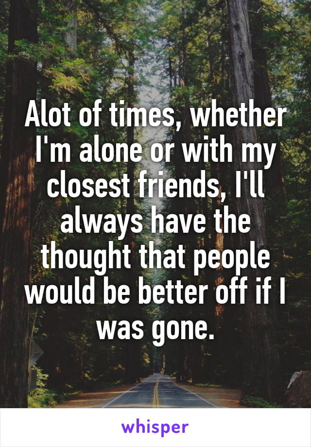 Alot of times, whether I'm alone or with my closest friends, I'll always have the thought that people would be better off if I was gone.