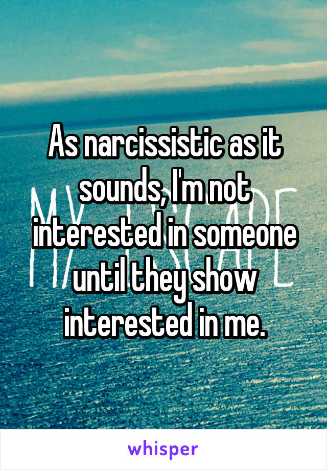 As narcissistic as it sounds, I'm not interested in someone until they show interested in me.