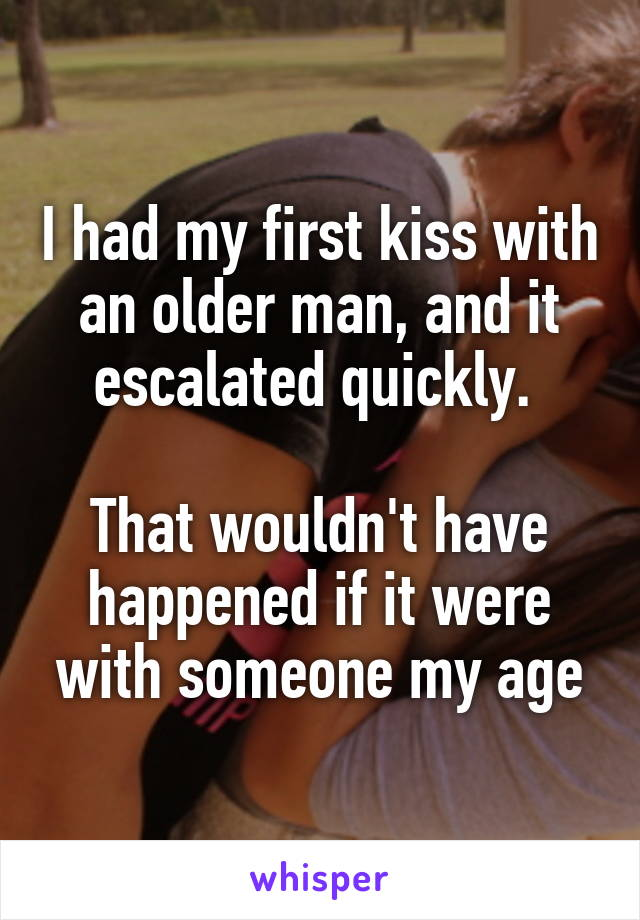 I had my first kiss with an older man, and it escalated quickly.   That wouldn't have happened if it were with someone my age