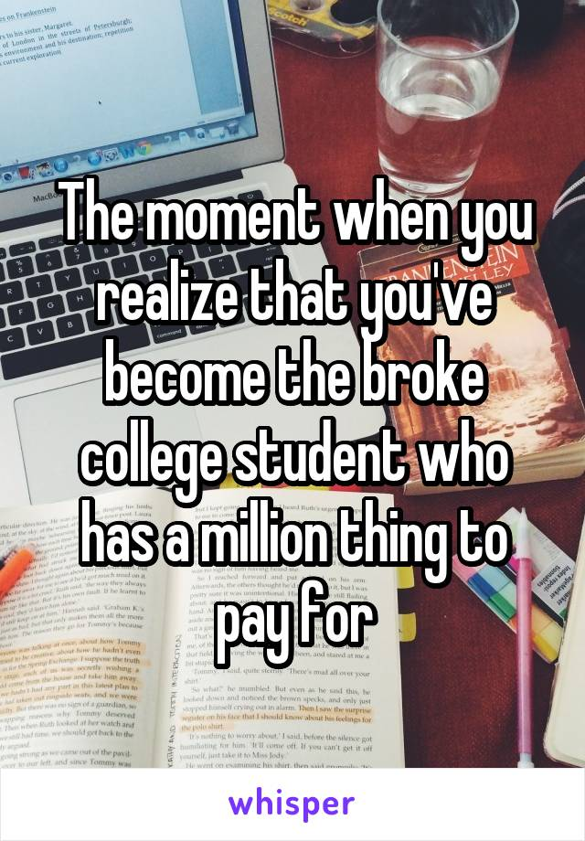 The moment when you realize that you've become the broke college student who has a million thing to pay for