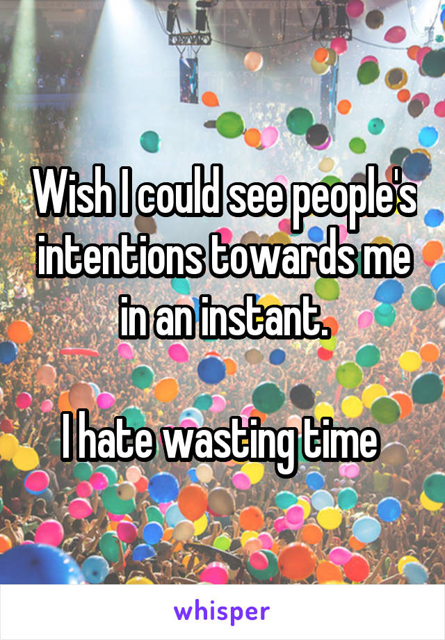 Wish I could see people's intentions towards me in an instant.  I hate wasting time