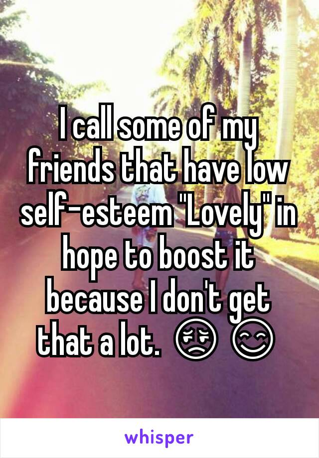 "I call some of my friends that have low self-esteem ""Lovely"" in hope to boost it because I don't get that a lot. 😔😊"