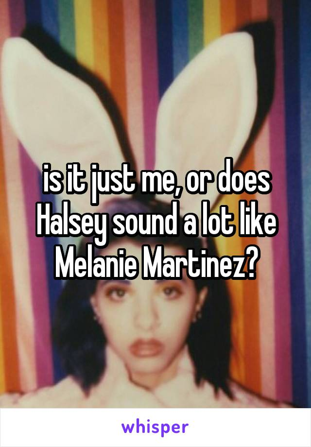 is it just me, or does Halsey sound a lot like Melanie Martinez?