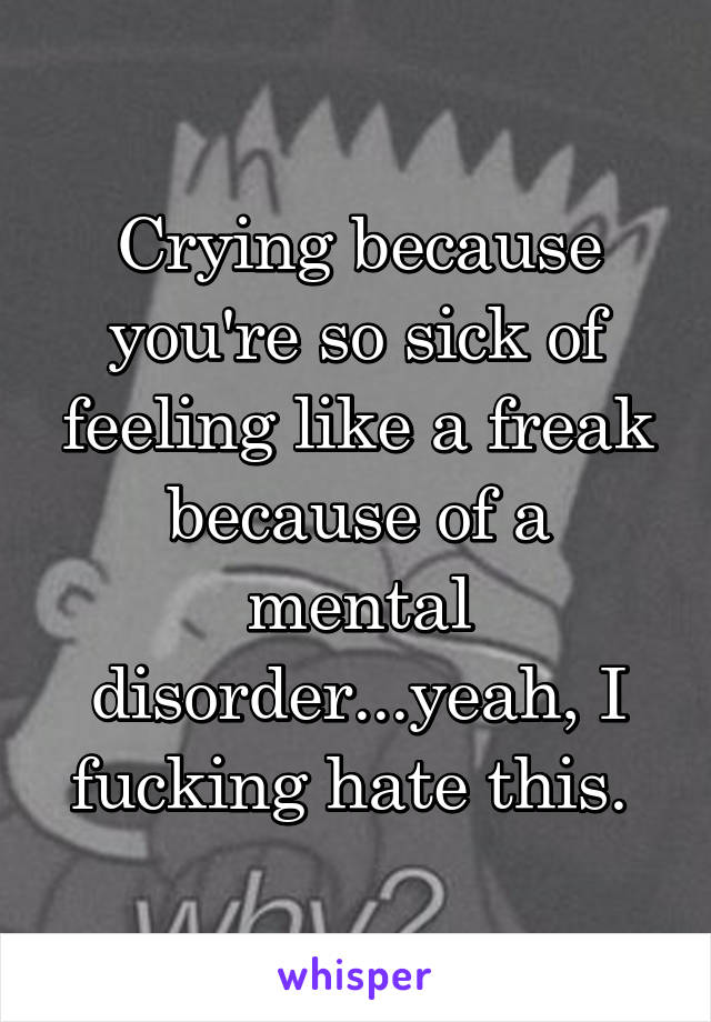 Crying because you're so sick of feeling like a freak because of a mental disorder...yeah, I fucking hate this.