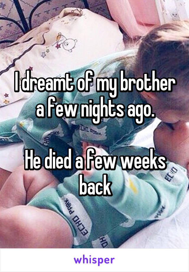I dreamt of my brother a few nights ago.  He died a few weeks back