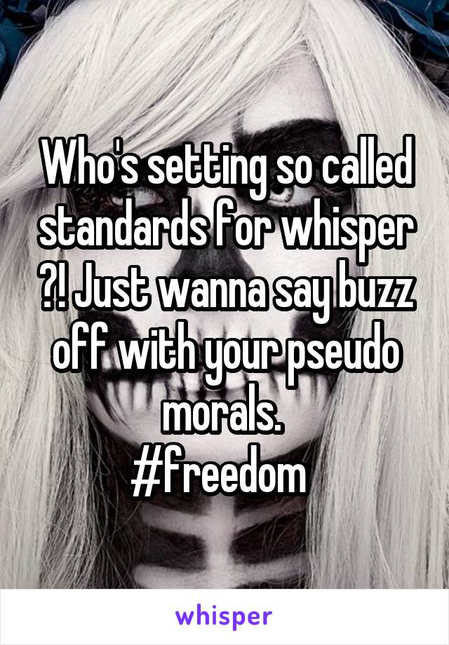 Who's setting so called standards for whisper ?! Just wanna say buzz off with your pseudo morals.  #freedom