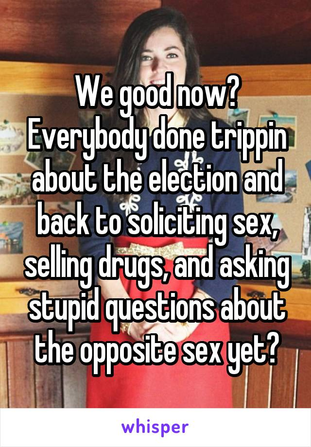 We good now? Everybody done trippin about the election and back to soliciting sex, selling drugs, and asking stupid questions about the opposite sex yet?