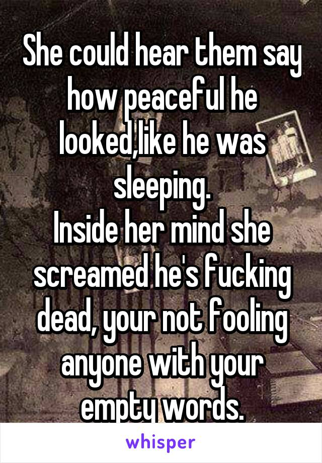 She could hear them say how peaceful he looked,like he was sleeping. Inside her mind she screamed he's fucking dead, your not fooling anyone with your empty words.