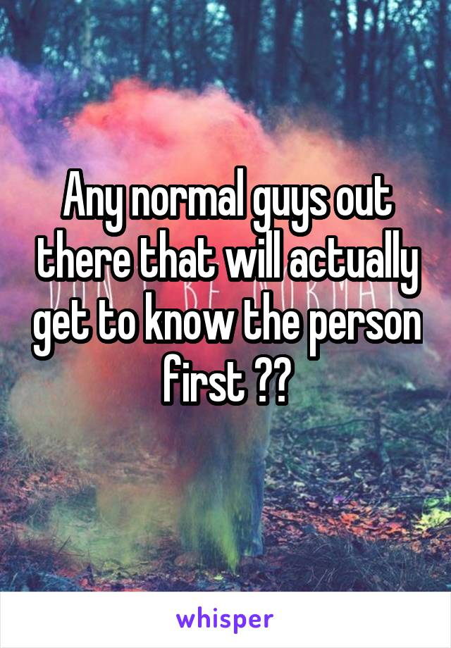 Any normal guys out there that will actually get to know the person first ??
