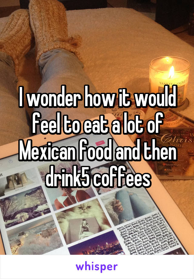 I wonder how it would feel to eat a lot of Mexican food and then drink5 coffees