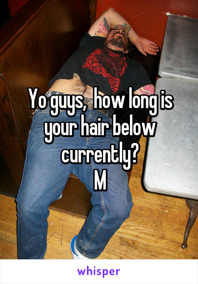 Yo guys,  how long is your hair below currently? M