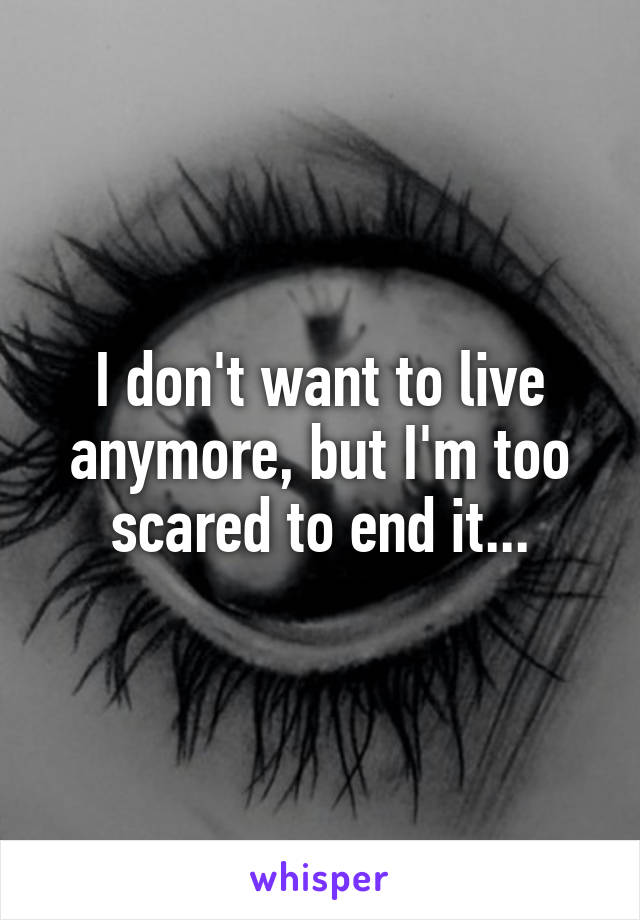 I don't want to live anymore, but I'm too scared to end it...