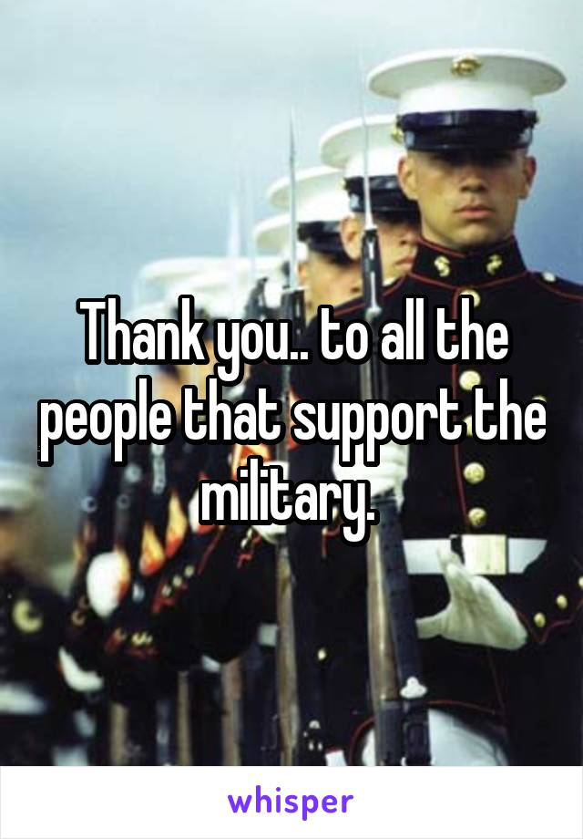 Thank you.. to all the people that support the military.