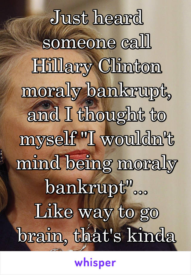 "Just heard someone call Hillary Clinton moraly bankrupt, and I thought to myself ""I wouldn't mind being moraly bankrupt""... Like way to go brain, that's kinda the point isn't it?"