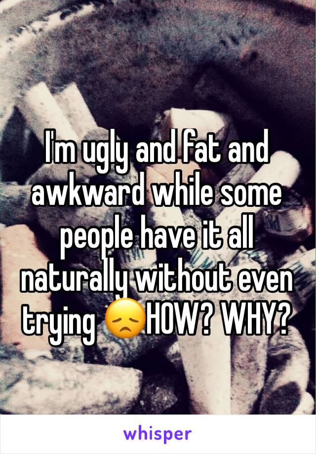 I'm ugly and fat and awkward while some people have it all naturally without even trying 😞HOW? WHY?