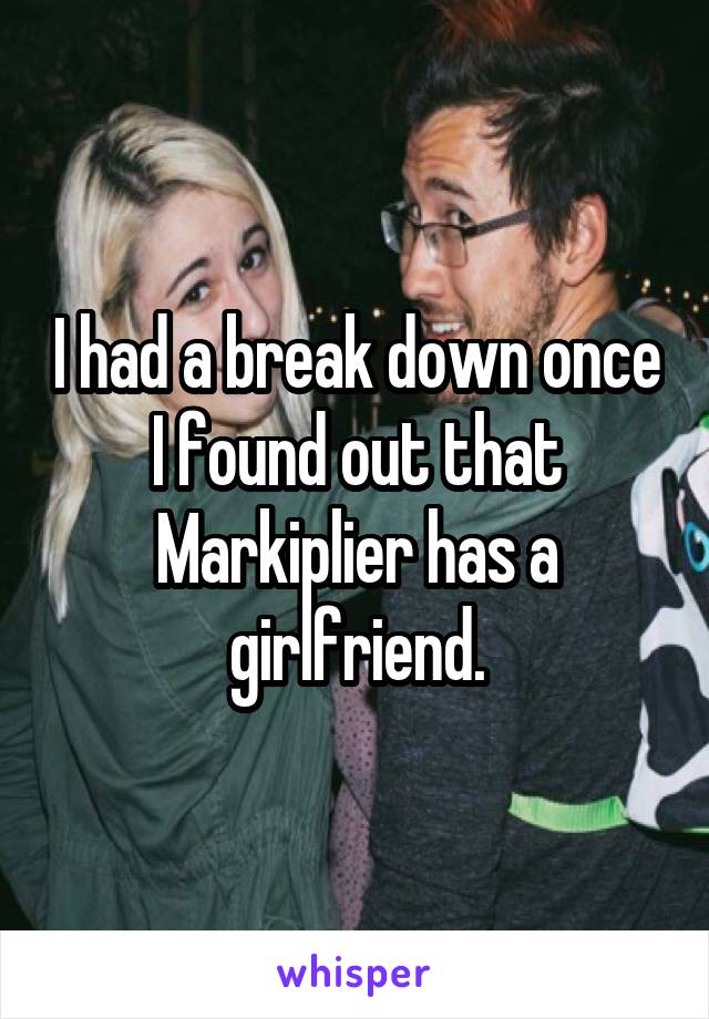 I had a break down once I found out that Markiplier has a girlfriend.