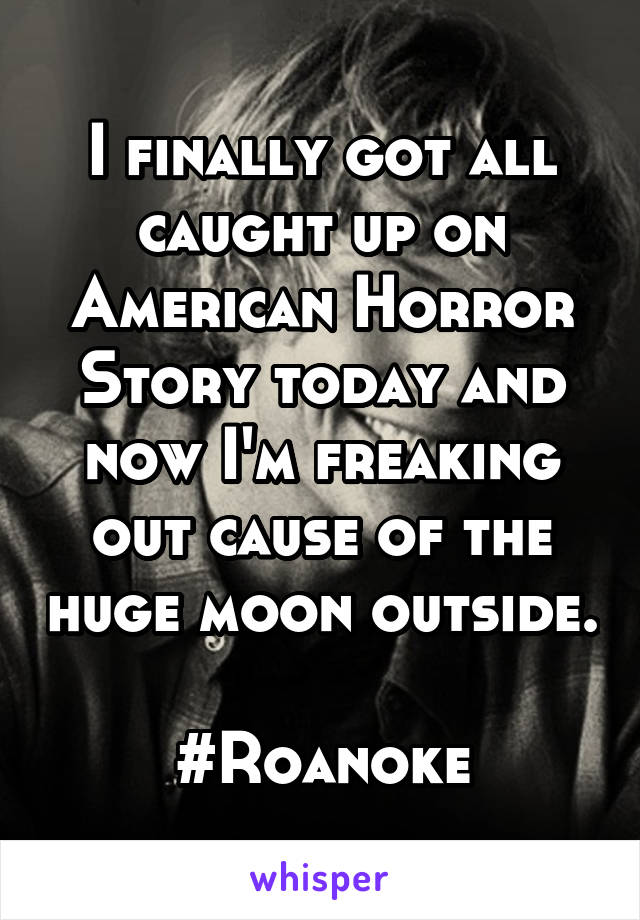 I finally got all caught up on American Horror Story today and now I'm freaking out cause of the huge moon outside.  #Roanoke