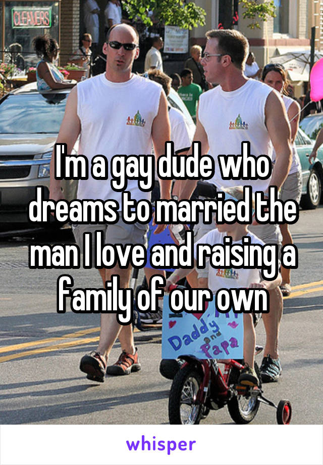 I'm a gay dude who dreams to married the man I love and raising a family of our own