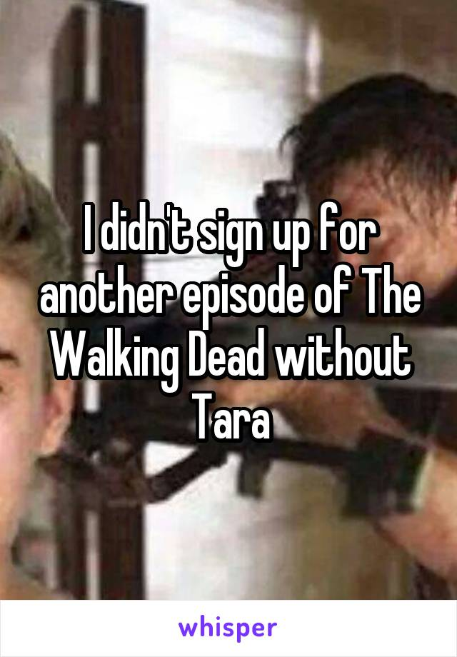 I didn't sign up for another episode of The Walking Dead without Tara