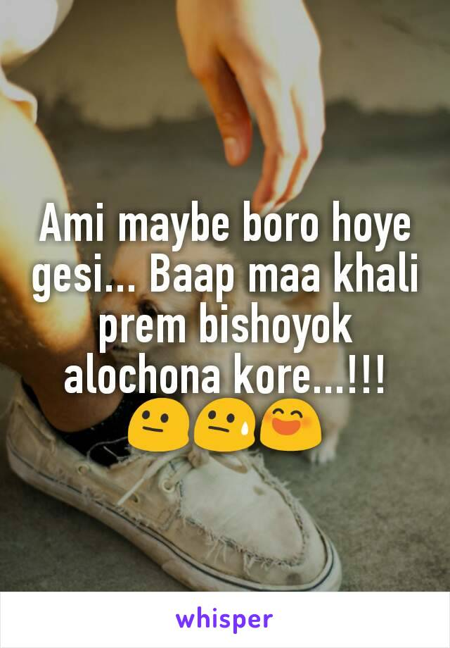 Ami maybe boro hoye gesi... Baap maa khali prem bishoyok alochona kore...!!! 😐😓😄
